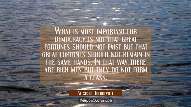What is most important for democracy is not that great fortunes should not exist but that great for