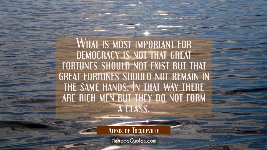 What is most important for democracy is not that great fortunes should not exist but that great for Alexis de Tocqueville Quotes