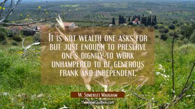 It is not wealth one asks for but just enough to preserve one's dignity to work unhampered to be ge W. Somerset Maugham Quotes