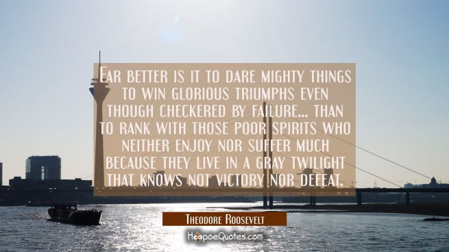 Far better is it to dare mighty things to win glorious triumphs even though checkered by failure...