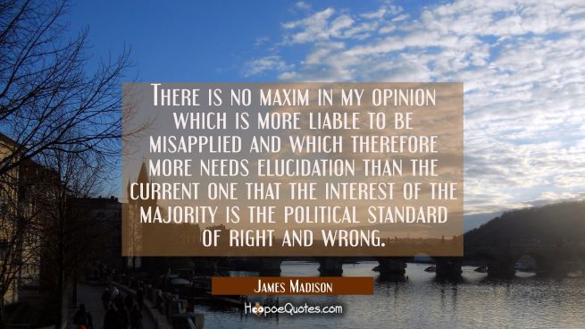There is no maxim in my opinion which is more liable to be misapplied and which therefore more need
