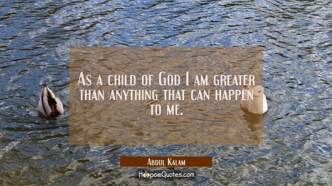 As a child of God I am greater than anything that can happen to me.