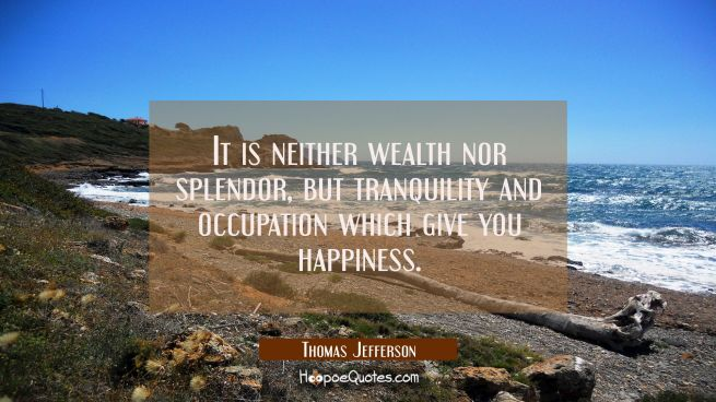 It is neither wealth nor splendor, but tranquility and occupation which give you happiness.