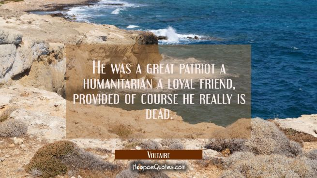 He was a great patriot a humanitarian a loyal friend, provided of course he really is dead.