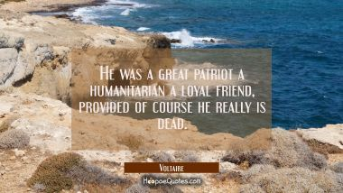 He was a great patriot a humanitarian a loyal friend, provided of course he really is dead. Voltaire Quotes