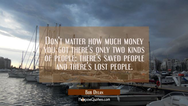 Don't matter how much money you got there's only two kinds of people: there's saved people and ther