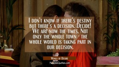 I don't know if there's destiny but there's a decision. Decide! We are now the times. Not only the whole town - the whole world is taking part in our decision. Quotes
