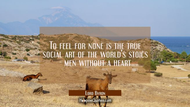 To feel for none is the true social art of the world's stoics - men without a heart
