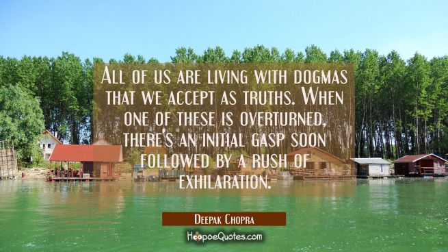 All of us are living with dogmas that we accept as truths. When one of these is overturned there's
