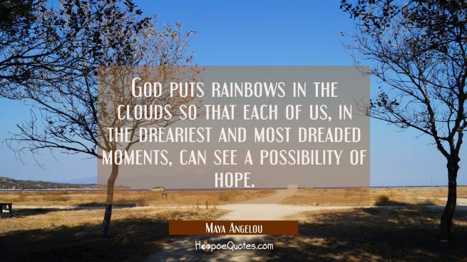 God puts rainbows in the clouds so that each of us- in the dreariest and most dreaded moments- can
