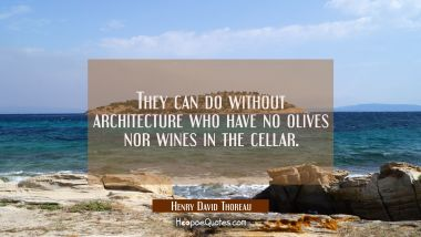 They can do without architecture who have no olives nor wines in the cellar. Henry David Thoreau Quotes