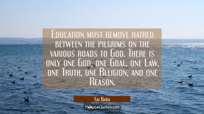 Education must remove hatred between the pilgrims on the various roads to God. There is only one Go
