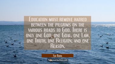 Education must remove hatred between the pilgrims on the various roads to God. There is only one Go Sai Baba Quotes