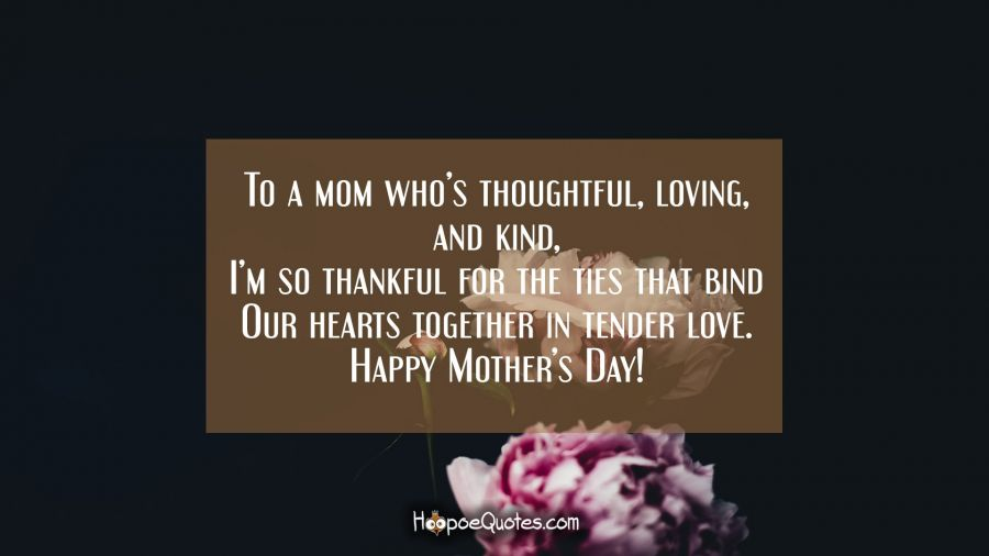 To a mom who's thoughtful, loving, and kind, I'm so thankful for the ties that bind our hearts together in tender love. Happy Mother's Day! Mother's Day Quotes
