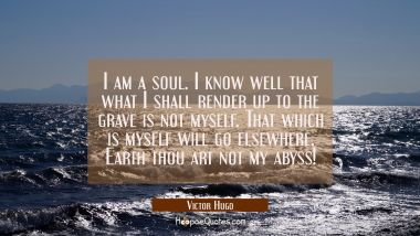 I am a soul. I know well that what I shall render up to the grave is not myself. That which is myse
