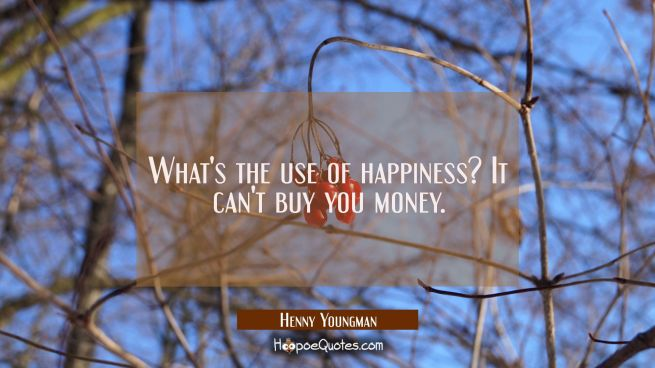 What's the use of happiness? It can't buy you money.