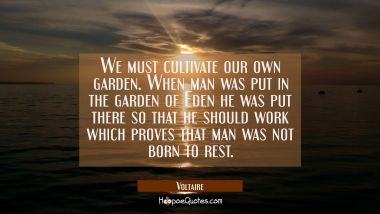We must cultivate our own garden. When man was put in the garden of Eden he was put there so that h Voltaire Quotes