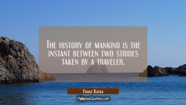 The history of mankind is the instant between two strides taken by a traveler. Franz Kafka Quotes