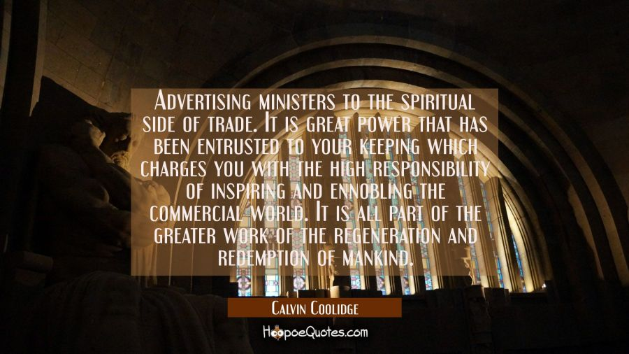 Advertising ministers to the spiritual side of trade. It is great power that has been entrusted to Calvin Coolidge Quotes