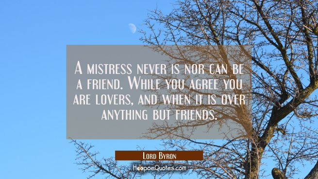 A mistress never is nor can be a friend. While you agree you are lovers, and when it is over anythi