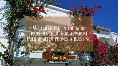 We failed but in the good providence of God apparent failure often proves a blessing. Robert E. Lee Quotes