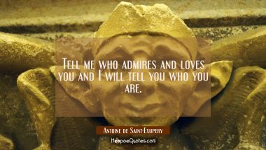 Tell me who admires and loves you and I will tell you who you are.