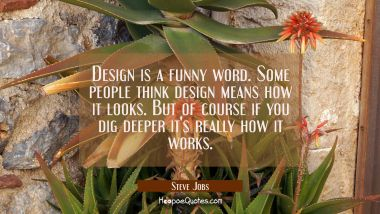 Design is a funny word. Some people think design means how it looks. But of course if you dig deepe