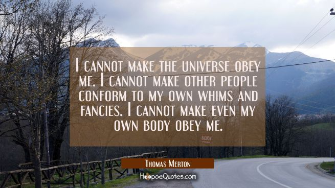 I cannot make the universe obey me. I cannot make other people conform to my own whims and fancies.