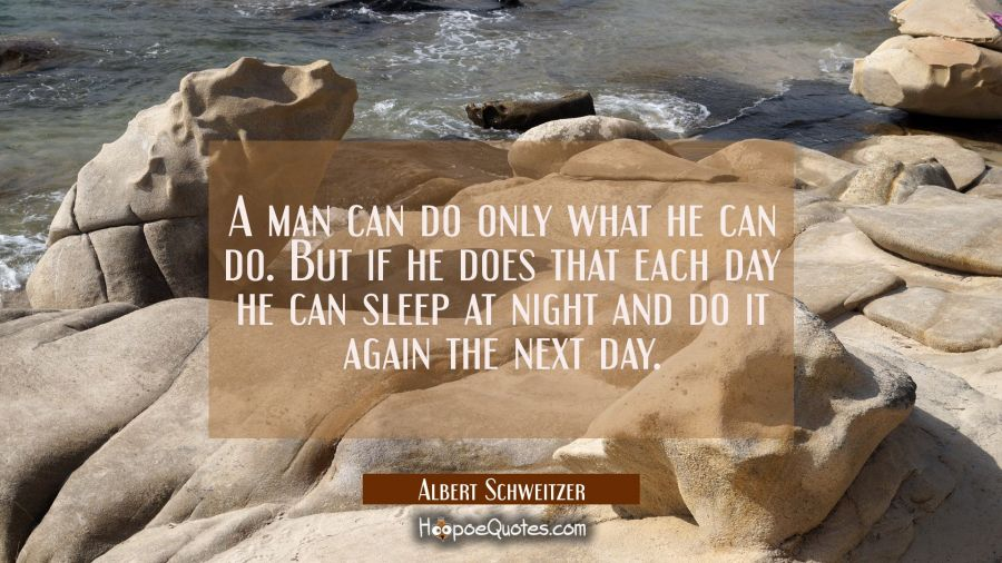 A man can do only what he can do. But if he does that each day he can sleep at night and do it agai Albert Schweitzer Quotes