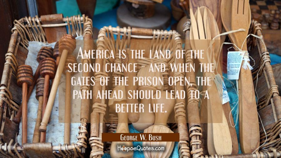 America is the land of the second chance - and when the gates of the prison open the path ahead sho George W. Bush Quotes