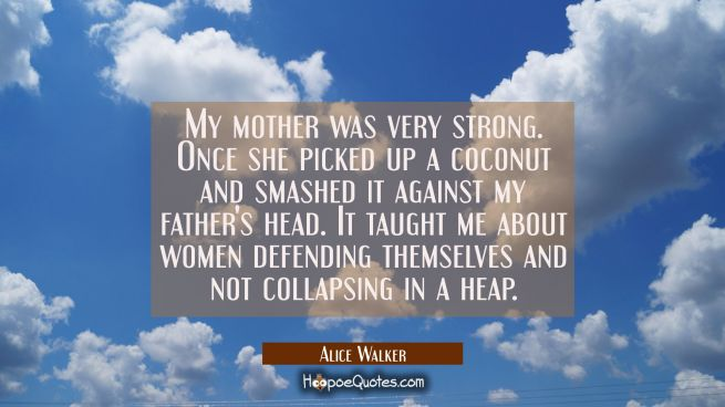 My mother was very strong. Once she picked up a coconut and smashed it against my father's head. It