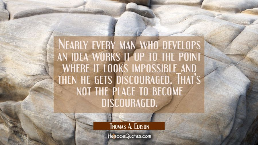 Nearly every man who develops an idea works it up to the point where it looks impossible and then h Thomas A. Edison Quotes