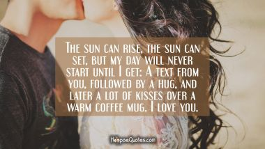 The sun can rise, the sun can set, but my day will never start until I get: A text from you, followed by a hug, and later a lot of kisses over a warm coffee mug. I love you. I Love You Quotes