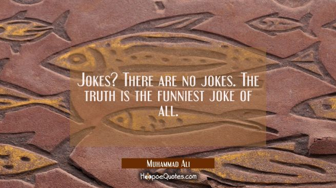 Jokes? There are no jokes. The truth is the funniest joke of all.