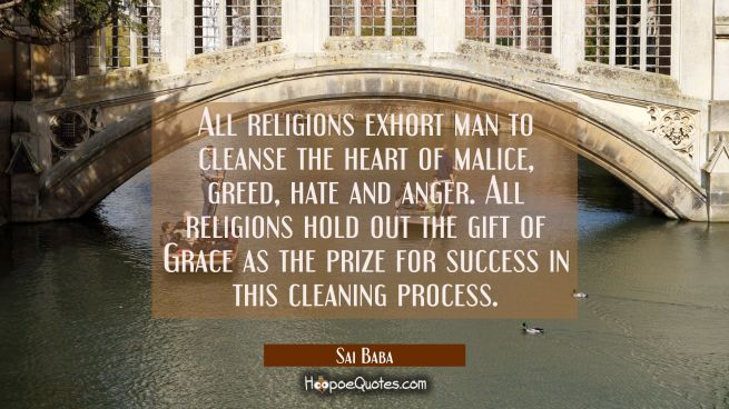 All religions exhort man to cleanse the heart of malice greed hate and anger. All religions hold ou