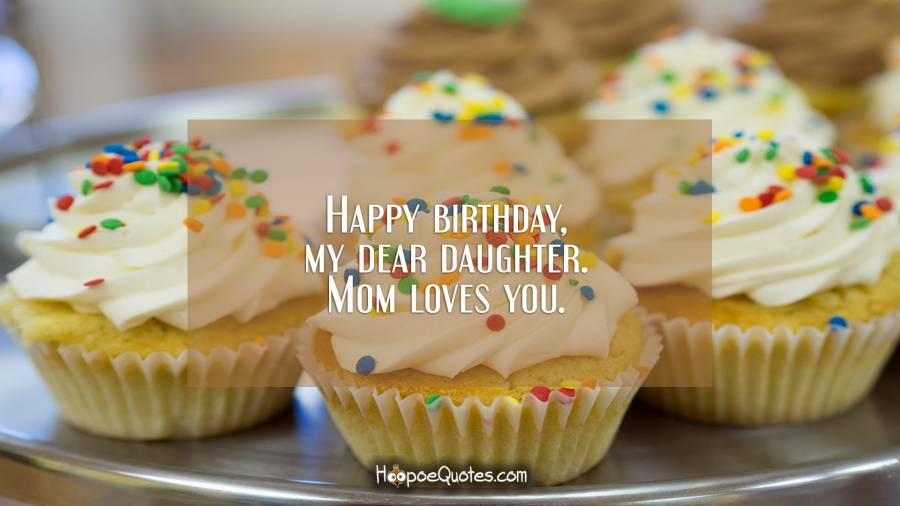 Happy birthday, my dear daughter. Mom loves you. Birthday Quotes