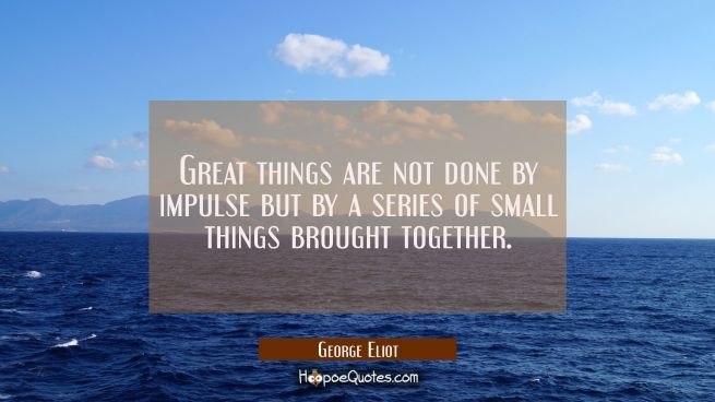 Great things are not done by impulse but by a series of small things brought together.