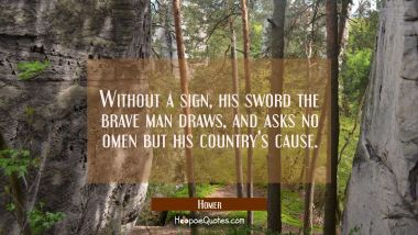 Without a sign his sword the brave man draws and asks no omen but his country's cause. Homer Quotes