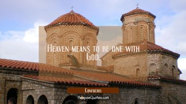 Heaven means to be one with God.