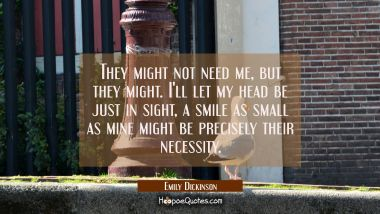 They might not need me, but they might. I'll let my head be just in sight, a smile as small as mine