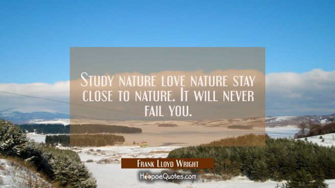 Study nature love nature stay close to nature. It will never fail you.