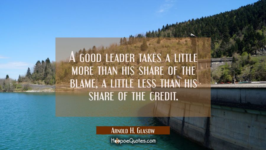 A good leader takes a little more than his share of the blame a little less than his share of the c Arnold H. Glasow Quotes