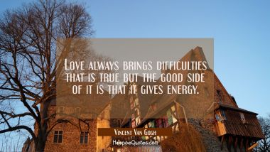 Love always brings difficulties that is true but the good side of it is that it gives energy.