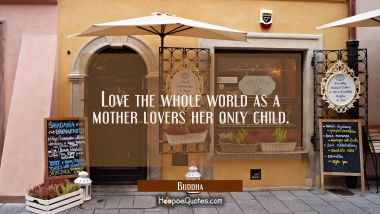 Love the whole world as a mother lovers her only child. Buddha Quotes