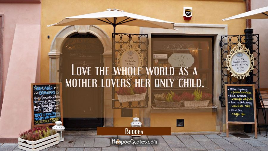 Quote of the Day - Love the whole world as a mother lovers her only child. - Buddha