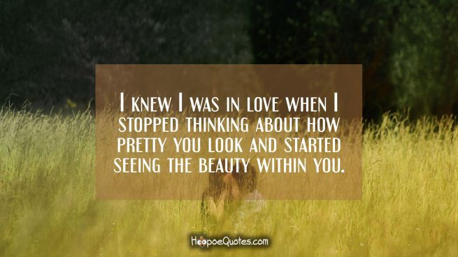 I knew I was in love when I stopped thinking about how pretty you look and started seeing the beauty within you.