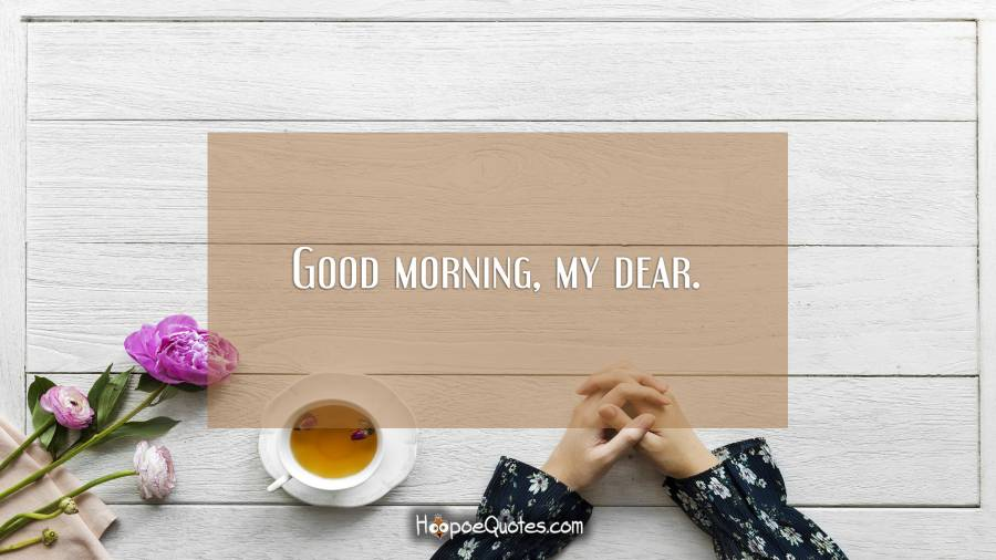 Good morning, my dear. Good Morning Quotes