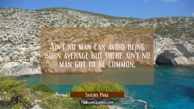 Ain't no man can avoid being born average but there ain't no man got to be common.