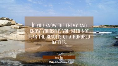 If you know the enemy and know yourself you need not fear the results of a hundred battles. Sun Tzu Quotes