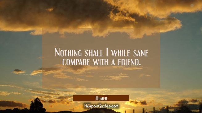 Nothing shall I while sane compare with a friend.